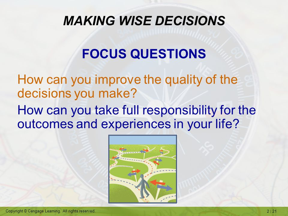 2   21 Copyright © Cengage Learning. All rights reserved. MAKING WISE DECISIONS FOCUS QUESTIONS How can you improve the quality of the decisions you m