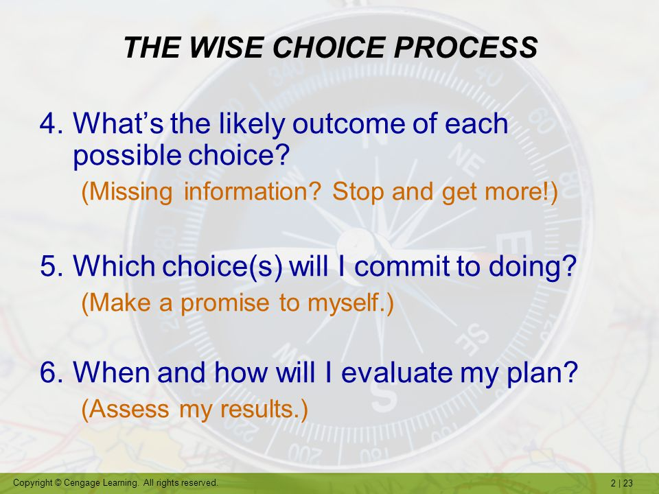 2   23 Copyright © Cengage Learning. All rights reserved. THE WISE CHOICE PROCESS 4.What's the likely outcome of each possible choice? (Missing inform