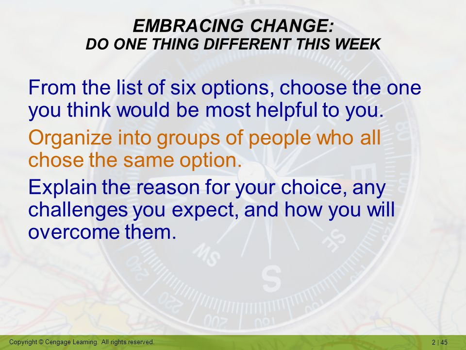 2   45 Copyright © Cengage Learning. All rights reserved. EMBRACING CHANGE: DO ONE THING DIFFERENT THIS WEEK From the list of six options, choose the