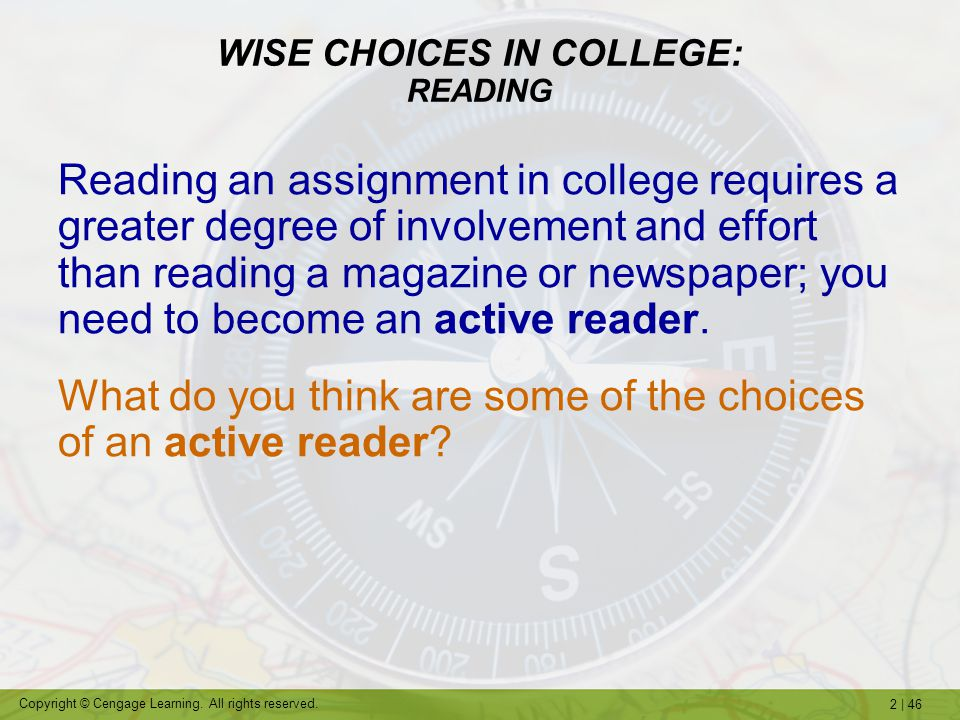 2   46 Copyright © Cengage Learning. All rights reserved. WISE CHOICES IN COLLEGE: READING Reading an assignment in college requires a greater degree