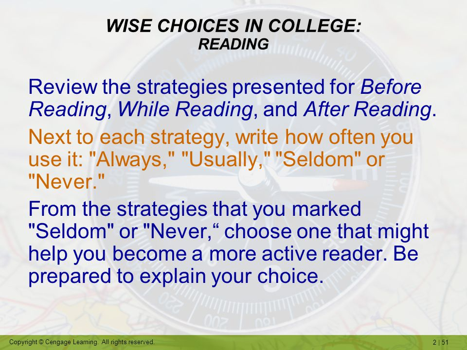 2   51 Copyright © Cengage Learning. All rights reserved. WISE CHOICES IN COLLEGE: READING Review the strategies presented for Before Reading, While R