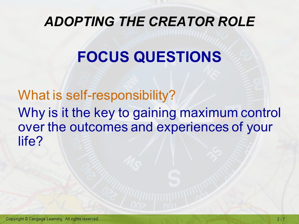 2   7 Copyright © Cengage Learning. All rights reserved. ADOPTING THE CREATOR ROLE FOCUS QUESTIONS What is self-responsibility? Why is it the key to g