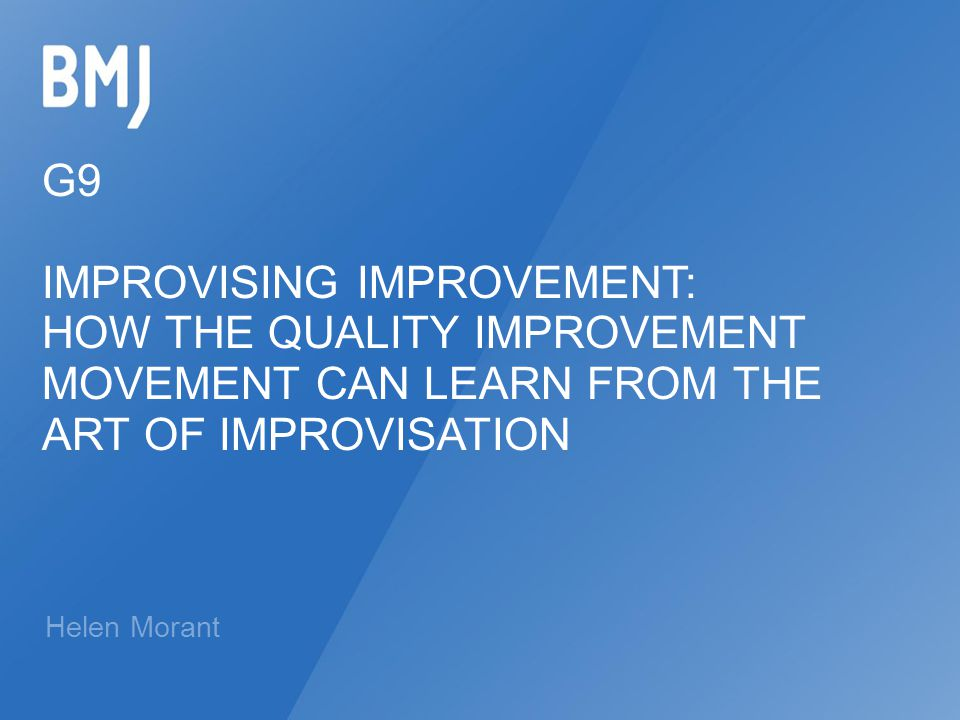 G9 IMPROVISING IMPROVEMENT: HOW THE QUALITY IMPROVEMENT MOVEMENT CAN LEARN FROM THE ART OF IMPROVISATION Helen Morant