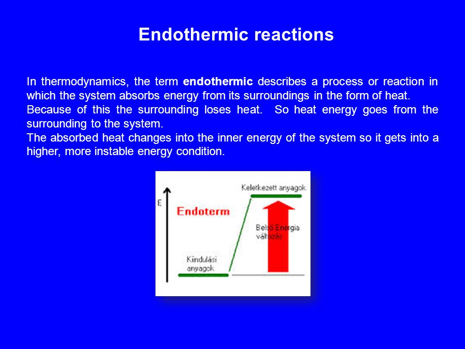 Endothermic reactions In thermodynamics, the term endothermic describes a process or reaction in which the system absorbs energy from its surroundings in the form of heat.
