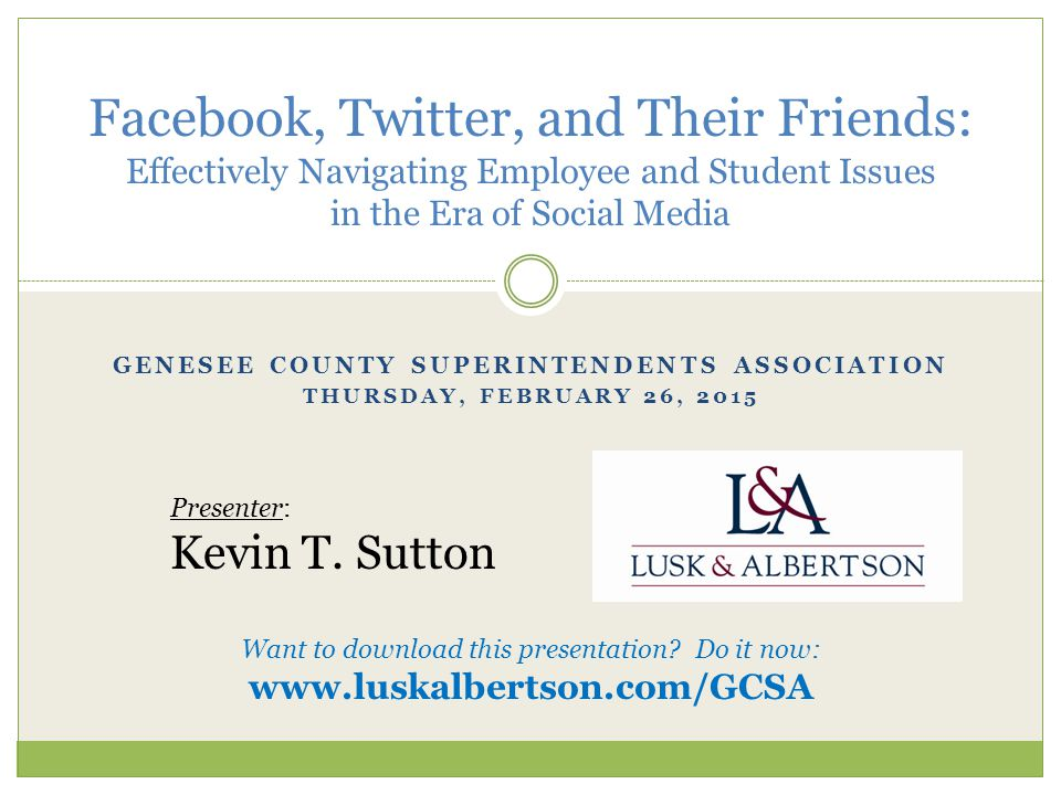 GENESEE COUNTY SUPERINTENDENTS ASSOCIATION THURSDAY, FEBRUARY 26, 2015 Facebook, Twitter, and Their Friends: Effectively Navigating Employee and Student Issues in the Era of Social Media Presenter: Kevin T.