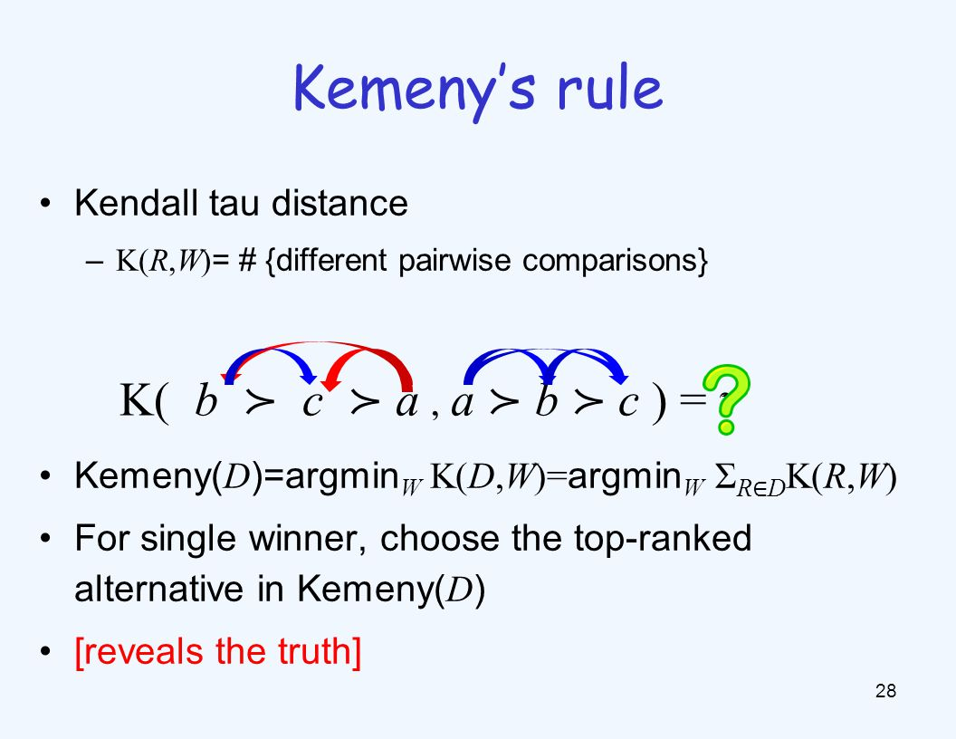 Kendall tau distance – K(R,W) = # {different pairwise comparisons} Kemeny( D )=argmin W K(D,W)= argmin W Σ R ∈ D K(R,W) For single winner, choose the top-ranked alternative in Kemeny( D ) [reveals the truth] 28 Kemeny's rule K( b ≻ c ≻ a, a ≻ b ≻ c ) = 11 2