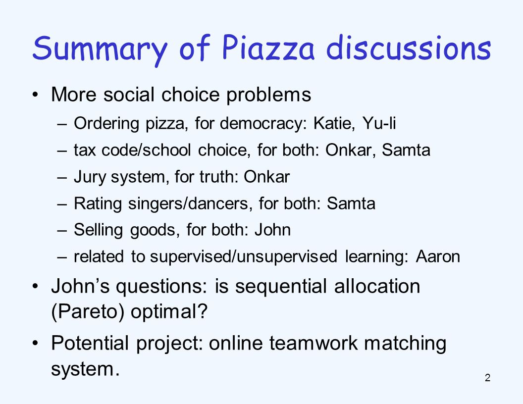 More social choice problems –Ordering pizza, for democracy: Katie, Yu-li –tax code/school choice, for both: Onkar, Samta –Jury system, for truth: Onkar –Rating singers/dancers, for both: Samta –Selling goods, for both: John –related to supervised/unsupervised learning: Aaron John's questions: is sequential allocation (Pareto) optimal.