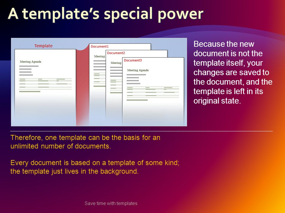 Save time with templates Because the new document is not the template itself, your changes are saved to the document, and the template is left in its original state.