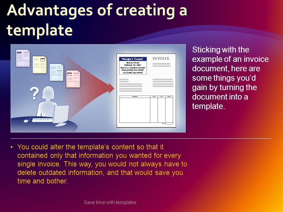 Save time with templates Sticking with the example of an invoice document, here are some things you'd gain by turning the document into a template.