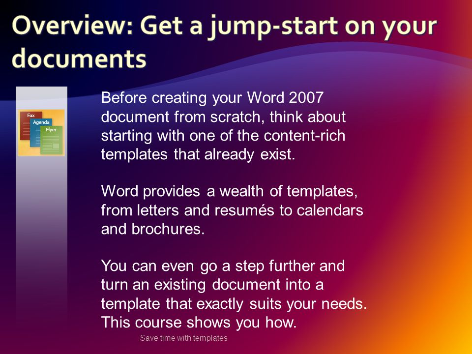 Save time with templates Before creating your Word 2007 document from scratch, think about starting with one of the content-rich templates that already exist.