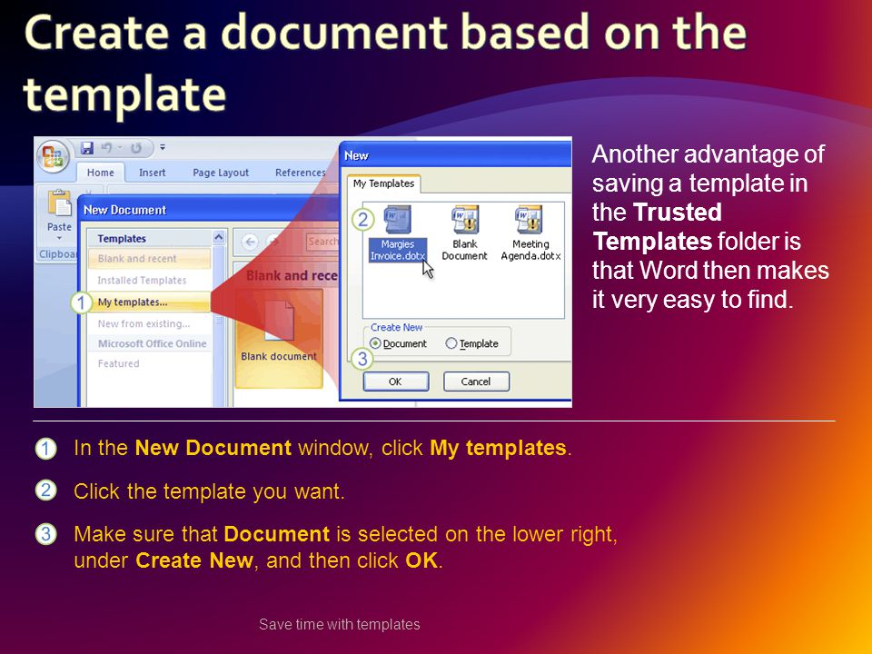 Save time with templates Another advantage of saving a template in the Trusted Templates folder is that Word then makes it very easy to find.