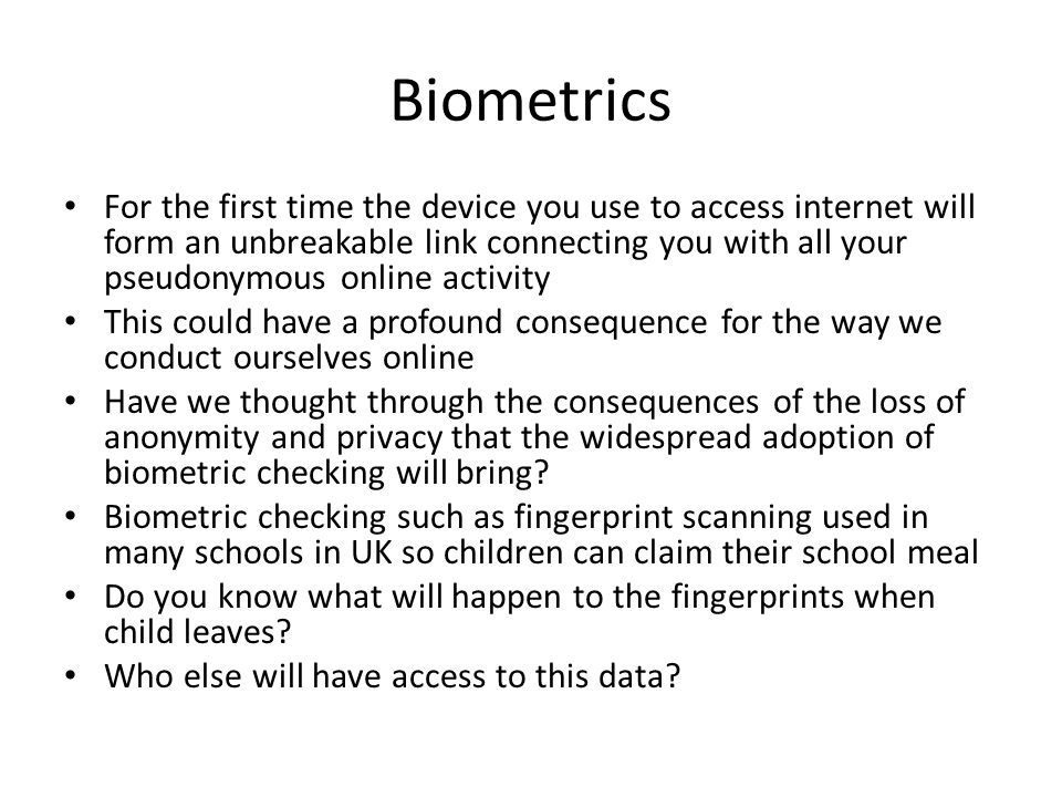 Biometrics For the first time the device you use to access internet will form an unbreakable link connecting you with all your pseudonymous online activity This could have a profound consequence for the way we conduct ourselves online Have we thought through the consequences of the loss of anonymity and privacy that the widespread adoption of biometric checking will bring.