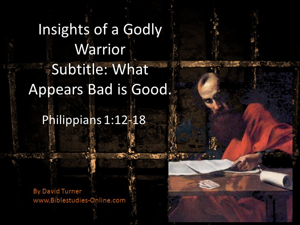Insights of a Godly Warrior Subtitle: What Appears Bad is Good. Philippians 1:12-18 By David Turner www.Biblestudies-Online.com