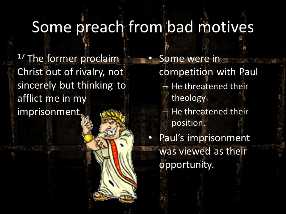 Some preach from bad motives 17 The former proclaim Christ out of rivalry, not sincerely but thinking to afflict me in my imprisonment. Some were in c