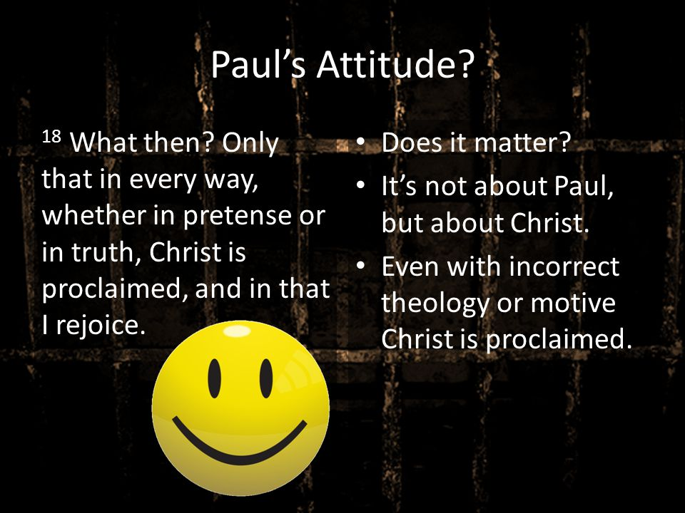 Paul's Attitude? 18 What then? Only that in every way, whether in pretense or in truth, Christ is proclaimed, and in that I rejoice. Does it matter? I