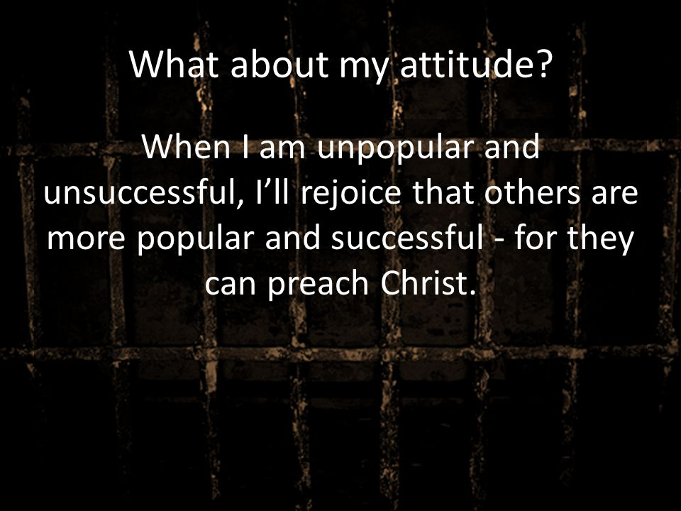 What about my attitude? When I am unpopular and unsuccessful, I'll rejoice that others are more popular and successful - for they can preach Christ.