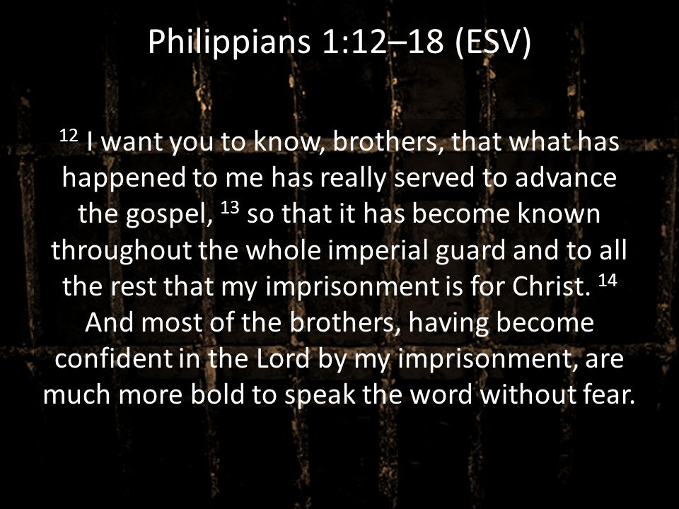 Philippians 1:12–18 (ESV) 12 I want you to know, brothers, that what has happened to me has really served to advance the gospel, 13 so that it has bec