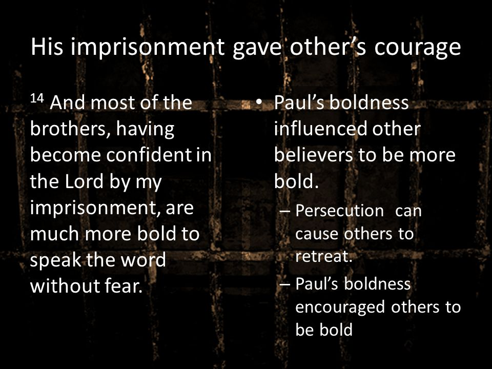 His imprisonment gave other's courage 14 And most of the brothers, having become confident in the Lord by my imprisonment, are much more bold to speak