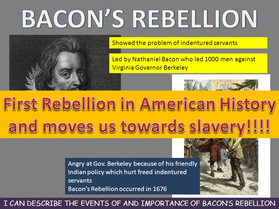 Showed the problem of indentured servants Led by Nathaniel Bacon who led 1000 men against Virginia Governor Berkeley Angry at Gov. Berkeley because of