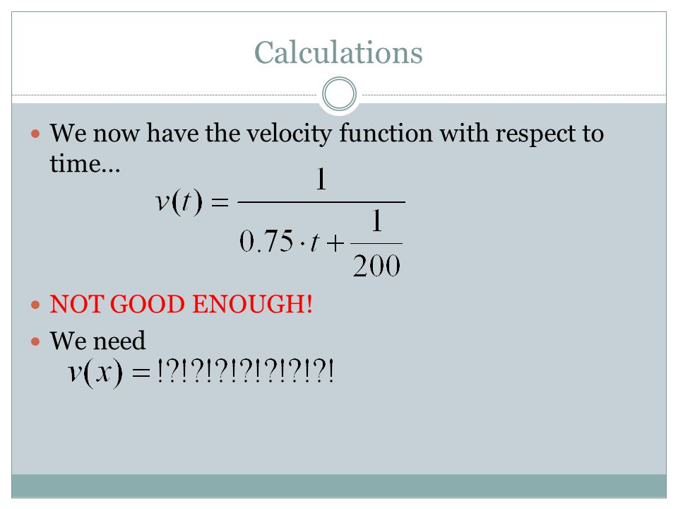Calculations We now have the velocity function with respect to time… NOT GOOD ENOUGH! We need