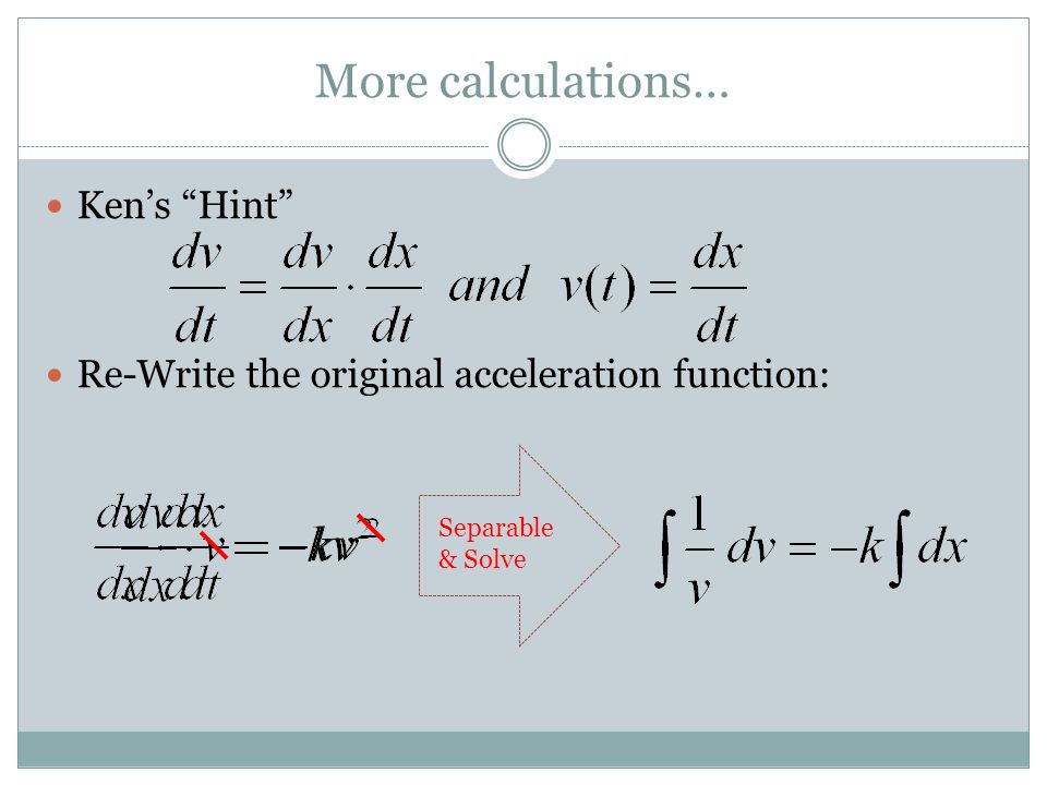 More calculations… Ken's Hint Re-Write the original acceleration function: Separable & Solve