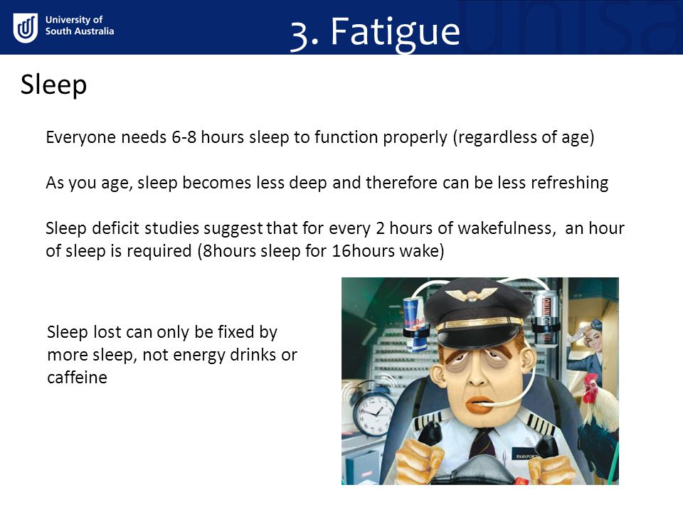 Sleep Everyone needs 6-8 hours sleep to function properly (regardless of age) As you age, sleep becomes less deep and therefore can be less refreshing