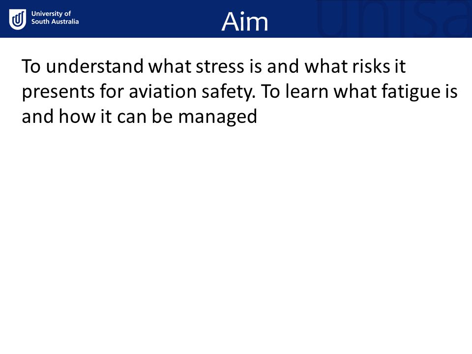 Aim To understand what stress is and what risks it presents for aviation safety. To learn what fatigue is and how it can be managed