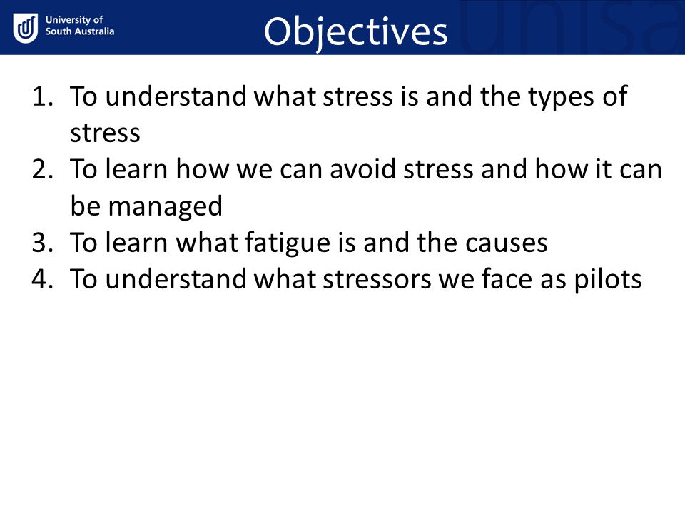 Objectives 1.To understand what stress is and the types of stress 2.To learn how we can avoid stress and how it can be managed 3.To learn what fatigue is and the causes 4.To understand what stressors we face as pilots