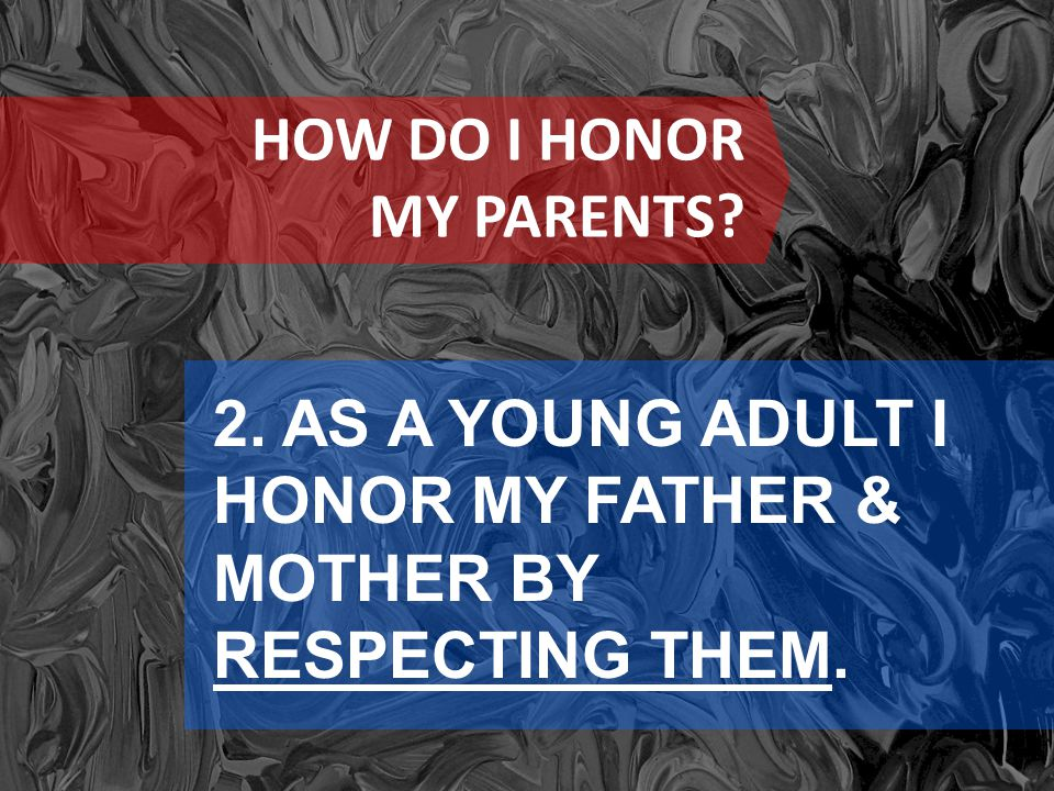 HOW DO I HONOR MY PARENTS? 2. AS A YOUNG ADULT I HONOR MY FATHER & MOTHER BY RESPECTING THEM.