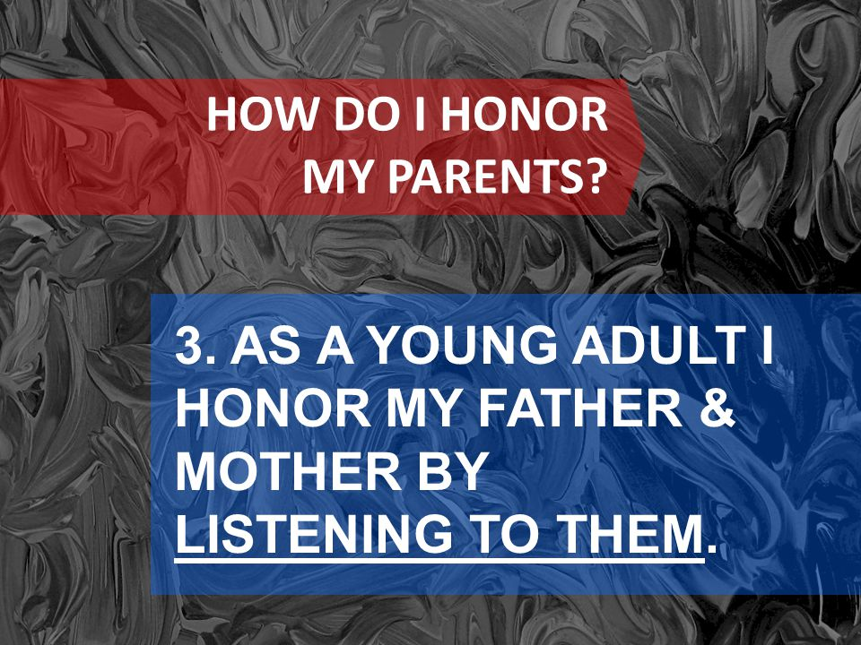 HOW DO I HONOR MY PARENTS 3. AS A YOUNG ADULT I HONOR MY FATHER & MOTHER BY LISTENING TO THEM.