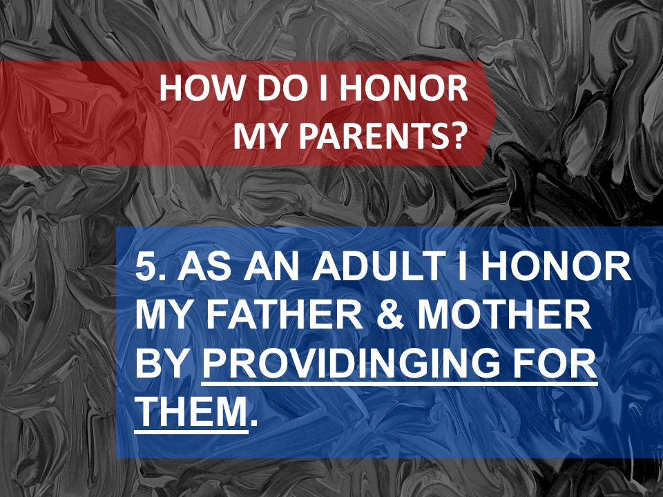 HOW DO I HONOR MY PARENTS 5. AS AN ADULT I HONOR MY FATHER & MOTHER BY PROVIDINGING FOR THEM.