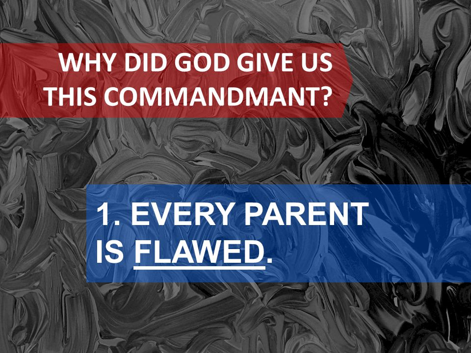 WHY DID GOD GIVE US THIS COMMANDMANT? 1. EVERY PARENT IS FLAWED.
