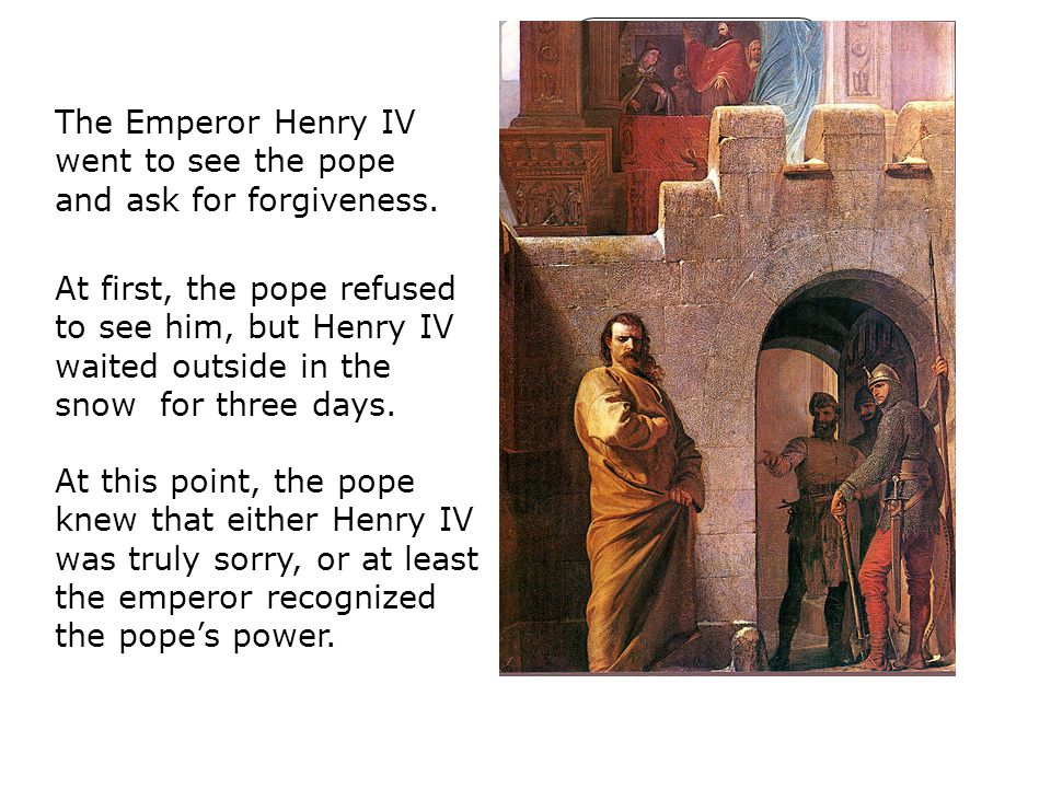 The Emperor Henry IV went to see the pope and ask for forgiveness. At first, the pope refused to see him, but Henry IV waited outside in the snow for