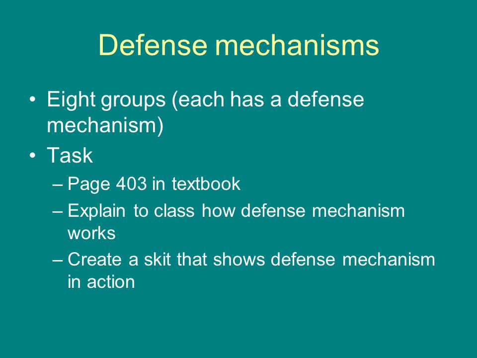 Defense mechanisms Eight groups (each has a defense mechanism) Task –Page 403 in textbook –Explain to class how defense mechanism works –Create a skit that shows defense mechanism in action