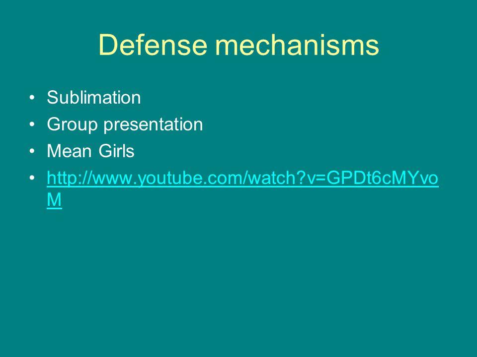 Defense mechanisms Sublimation Group presentation Mean Girls http://www.youtube.com/watch?v=GPDt6cMYvo Mhttp://www.youtube.com/watch?v=GPDt6cMYvo M