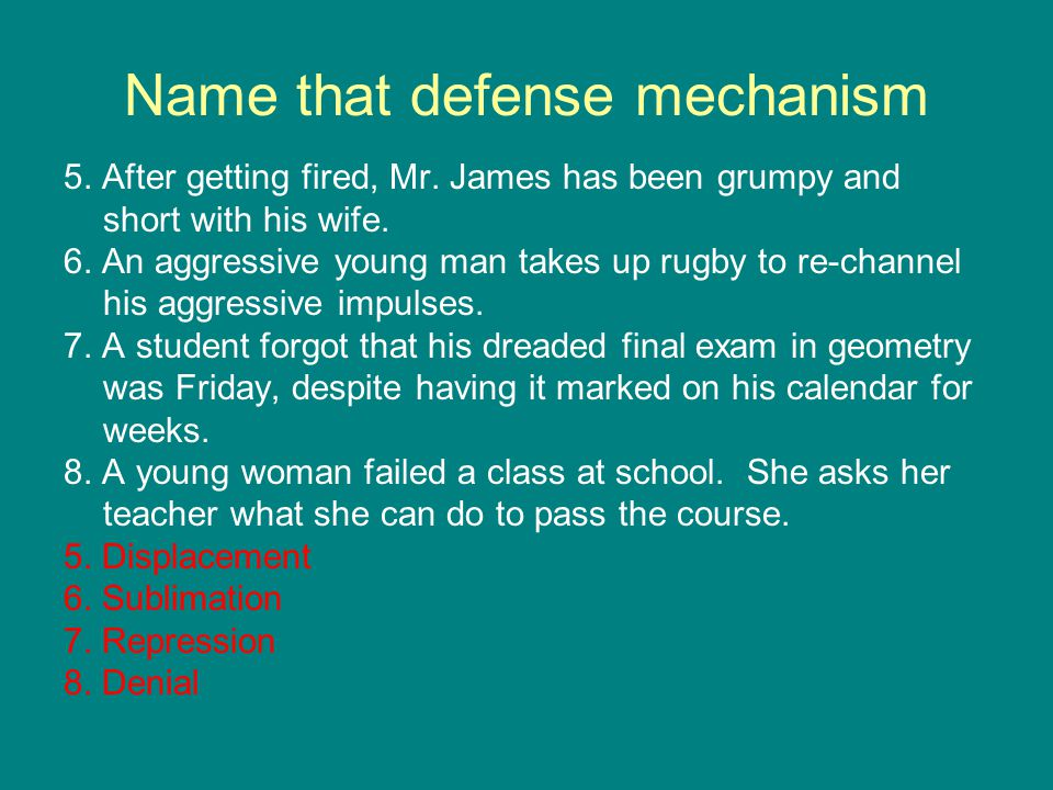 Name that defense mechanism 5.After getting fired, Mr.