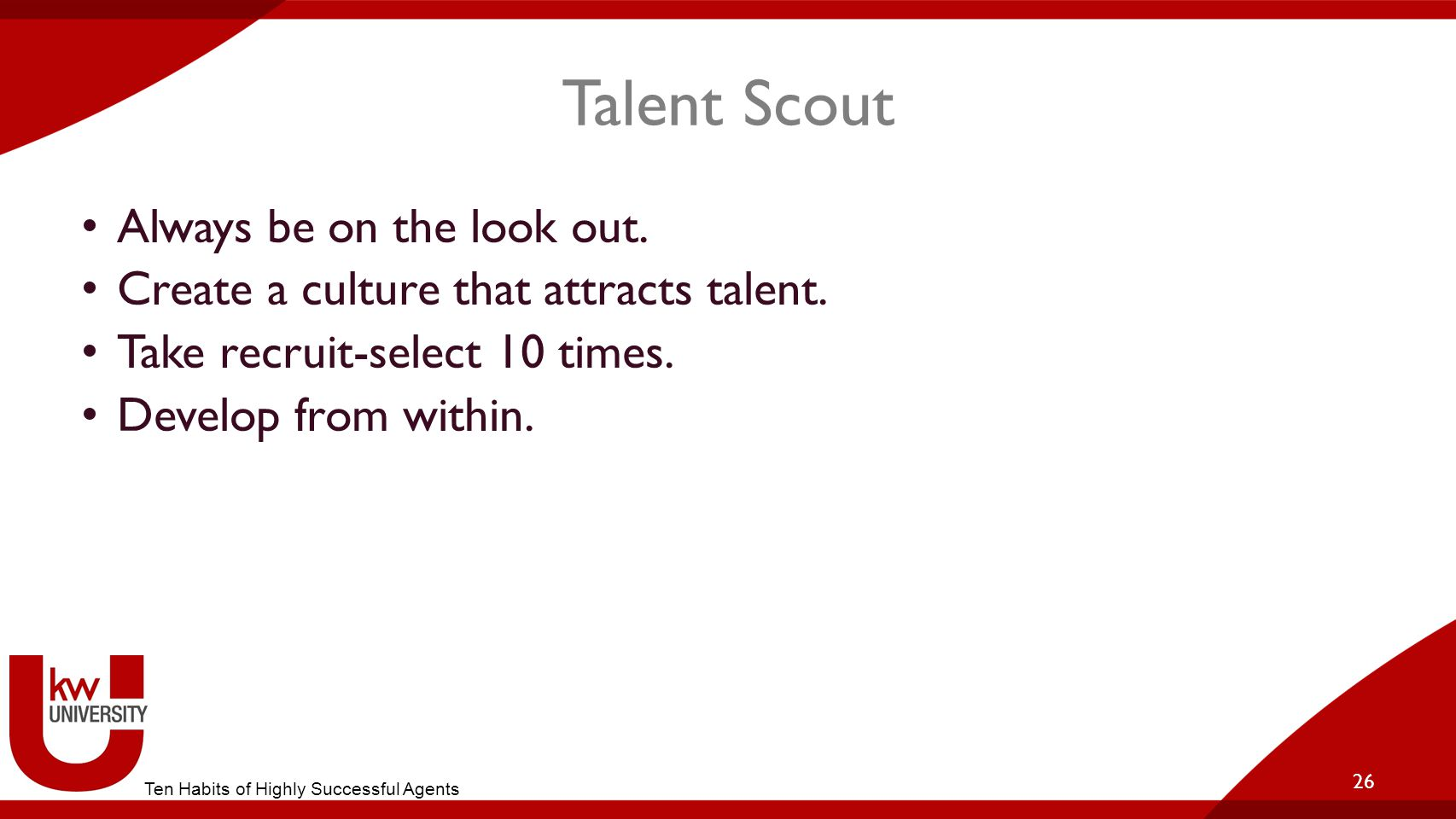 Talent Scout Always be on the look out. Create a culture that attracts talent. Take recruit-select 10 times. Develop from within. 26 Ten Habits of Hig