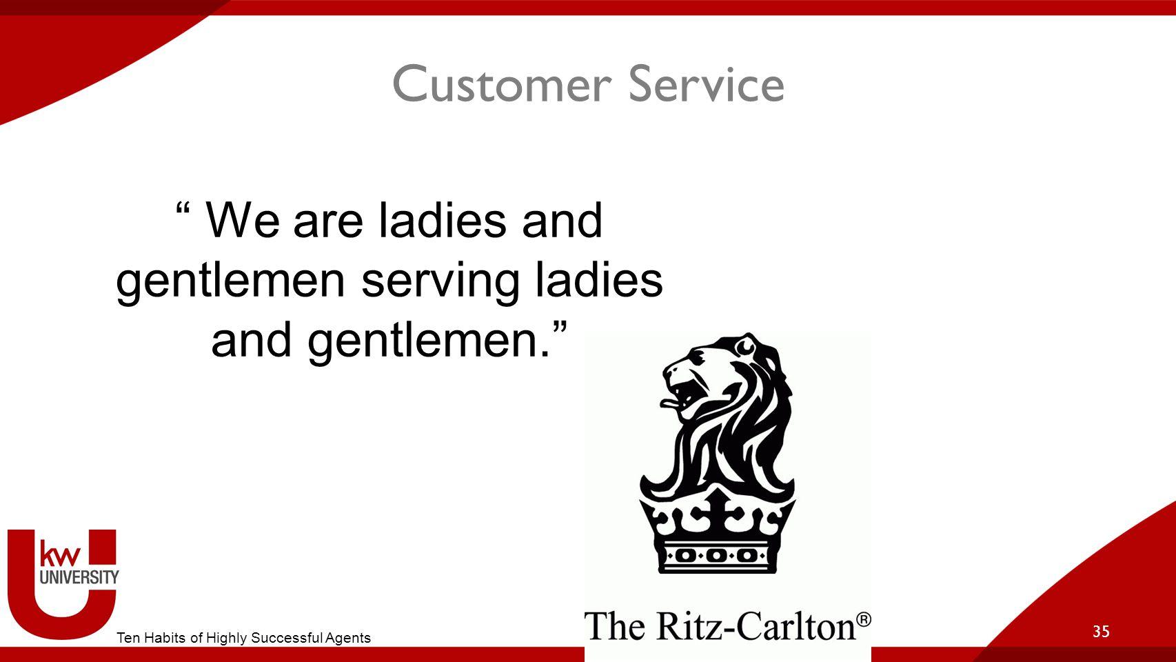 Customer Service 35 We are ladies and gentlemen serving ladies and gentlemen. Ten Habits of Highly Successful Agents