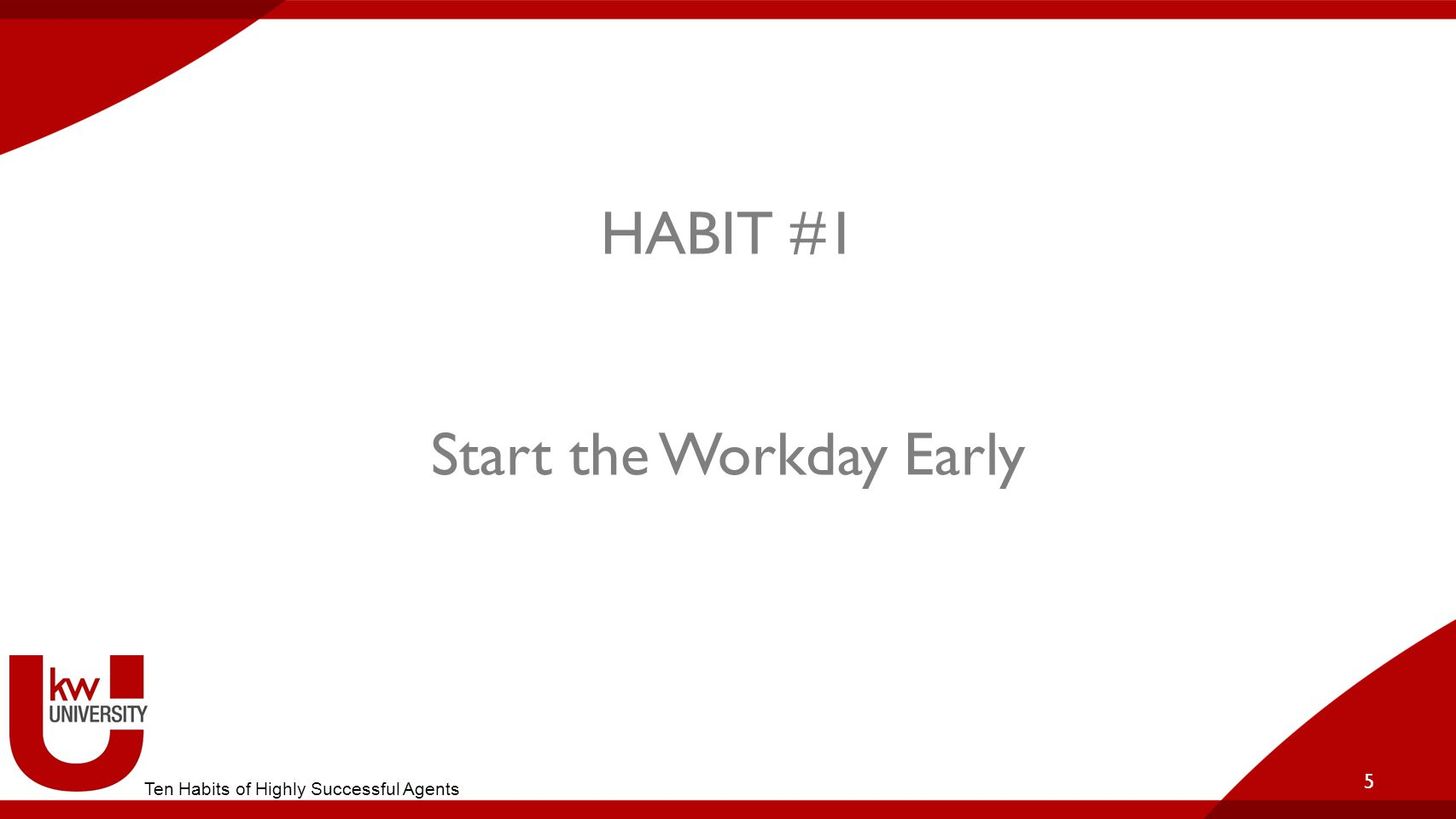 HABIT #1 Start the Workday Early 5 Ten Habits of Highly Successful Agents