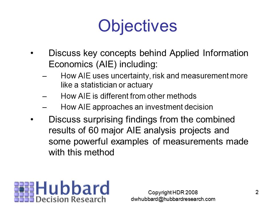 Copyright HDR 2008 dwhubbard@hubbardresearch.com 2 Objectives Discuss key concepts behind Applied Information Economics (AIE) including: –How AIE uses