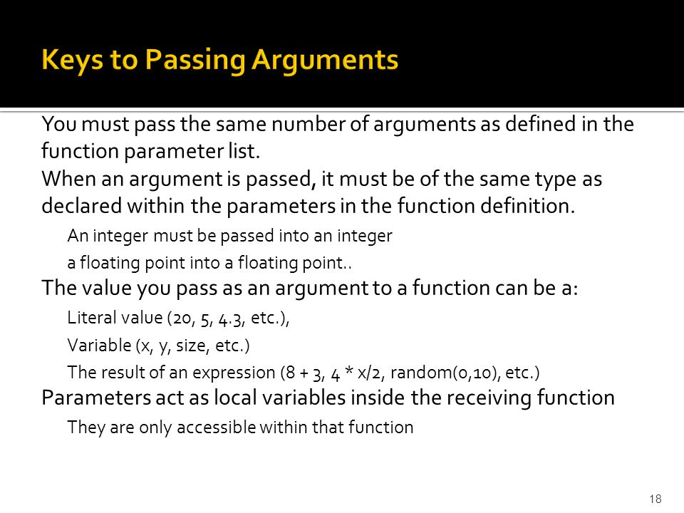 You must pass the same number of arguments as defined in the function parameter list. When an argument is passed, it must be of the same type as decla
