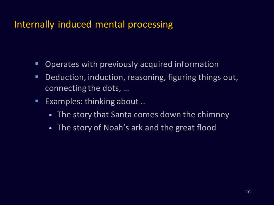 Internally induced mental processing  Operates with previously acquired information  Deduction, induction, reasoning, figuring things out, connecting the dots, …  Examples: thinking about..