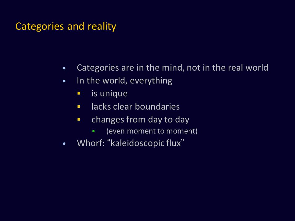 Categories and reality Categories are in the mind, not in the real world In the world, everything  is unique  lacks clear boundaries  changes from day to day (even moment to moment) Whorf: kaleidoscopic flux