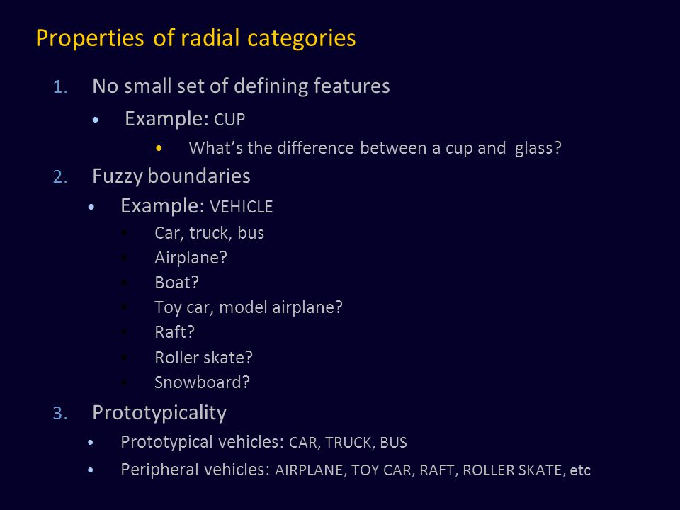 Properties of radial categories 1. No small set of defining features Example: CUP What's the difference between a cup and glass? 2. Fuzzy boundaries E