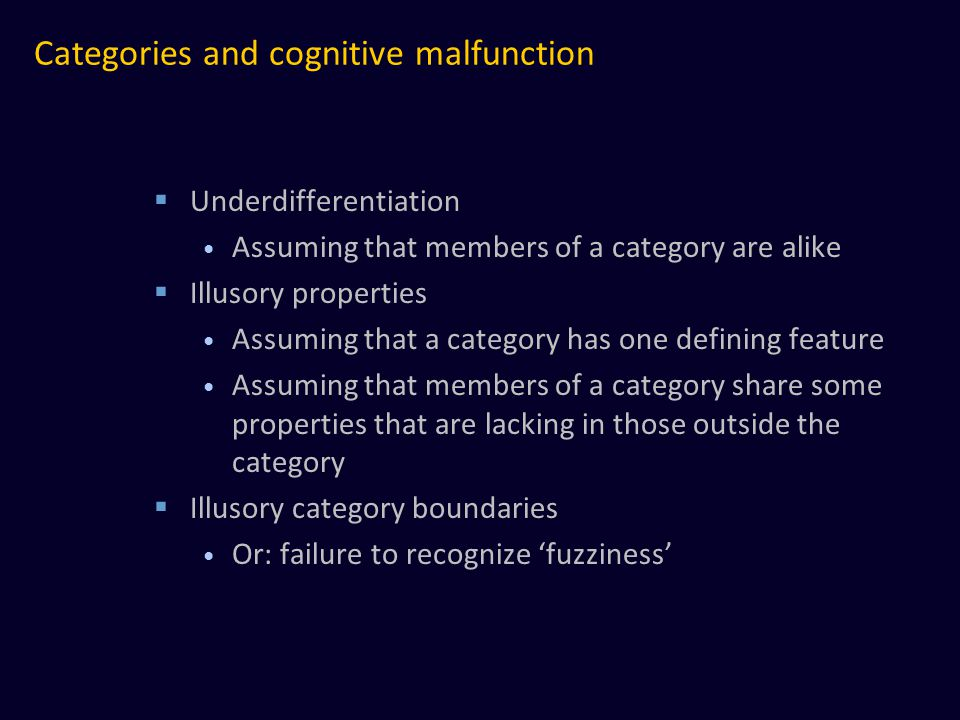 Categories and cognitive malfunction  Underdifferentiation Assuming that members of a category are alike  Illusory properties Assuming that a category has one defining feature Assuming that members of a category share some properties that are lacking in those outside the category  Illusory category boundaries Or: failure to recognize 'fuzziness'