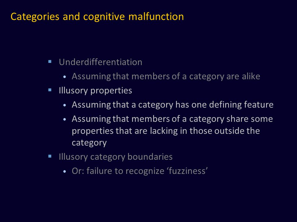 Categories and cognitive malfunction  Underdifferentiation Assuming that members of a category are alike  Illusory properties Assuming that a category has one defining feature Assuming that members of a category share some properties that are lacking in those outside the category  Illusory category boundaries Or: failure to recognize 'fuzziness'
