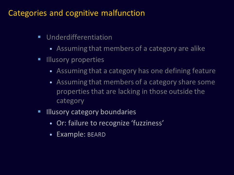 Categories and cognitive malfunction  Underdifferentiation Assuming that members of a category are alike  Illusory properties Assuming that a category has one defining feature Assuming that members of a category share some properties that are lacking in those outside the category  Illusory category boundaries Or: failure to recognize 'fuzziness' Example: BEARD