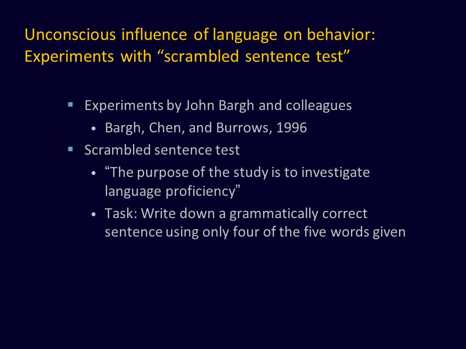 Unconscious influence of language on behavior: Experiments with scrambled sentence test  Experiments by John Bargh and colleagues Bargh, Chen, and Burrows, 1996  Scrambled sentence test The purpose of the study is to investigate language proficiency Task: Write down a grammatically correct sentence using only four of the five words given 49