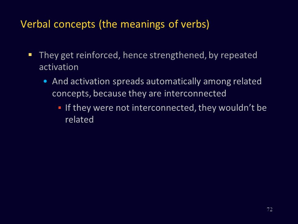 Verbal concepts (the meanings of verbs)  They get reinforced, hence strengthened, by repeated activation And activation spreads automatically among related concepts, because they are interconnected  If they were not interconnected, they wouldn't be related 72