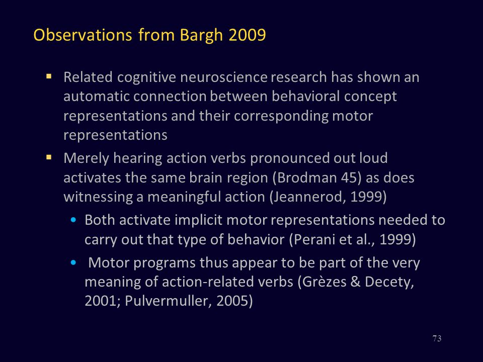 Observations from Bargh 2009  Related cognitive neuroscience research has shown an automatic connection between behavioral concept representations and their corresponding motor representations  Merely hearing action verbs pronounced out loud activates the same brain region (Brodman 45) as does witnessing a meaningful action (Jeannerod, 1999) Both activate implicit motor representations needed to carry out that type of behavior (Perani et al., 1999) Motor programs thus appear to be part of the very meaning of action-related verbs (Grèzes & Decety, 2001; Pulvermuller, 2005) 73